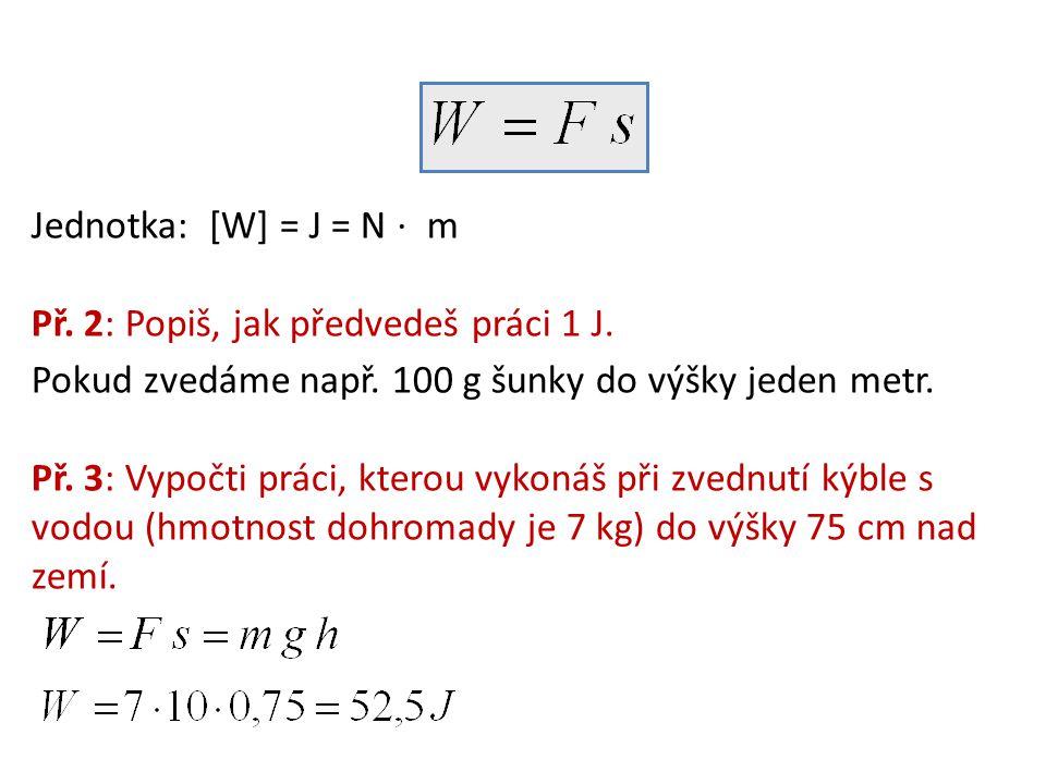 Jednotka: [W] = J = N ⋅ m Př. 2: Popiš, jak předvedeš práci 1 J. Pokud zvedáme např. 100 g šunky do výšky jeden metr.